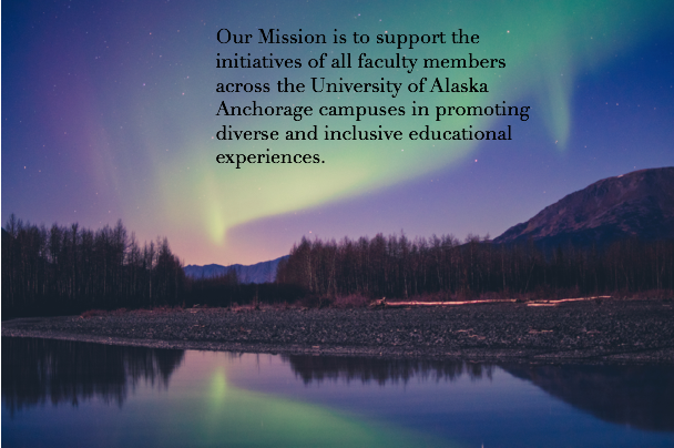 "A picture of the Northern Lights over a mountain range. A text box reads ""Our Mission is to support the initiatives of all faculty members across the University of Alaska Anchorage campuses in promoting diverse and inclusive educational experiences."""