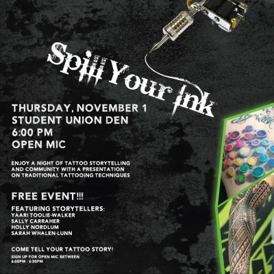 "Enjoy a night of tattoo storytelling and community with a presentation on traditional tattooing techniques. ""Spill Your Ink"" happens Thursday, November 1st, from 6 p.m. to 9 p.m. in the Student Union Den. Featuring storytellers: Yaari Toolie-Walker, Sally Carraher, Holly Nordlum and Sarah Whalen-Lunn."